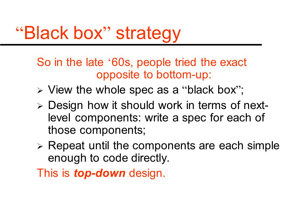 Black box strategy So in the late ' 60s, people tried the exact opposite to bottom-up:  View the whole spec as a black box ;  Design how it should work in terms of next- level components: write a spec for each of those components;  Repeat until the components are each simple enough to code directly.