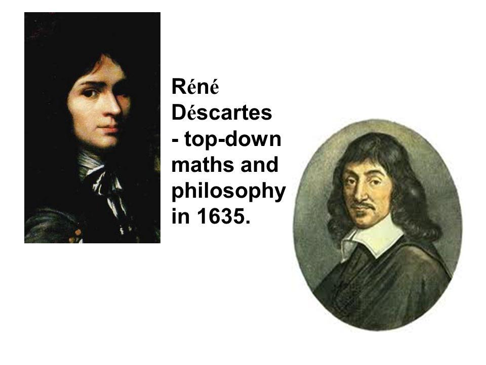 R é n é D é scartes - top-down maths and philosophy in 1635.