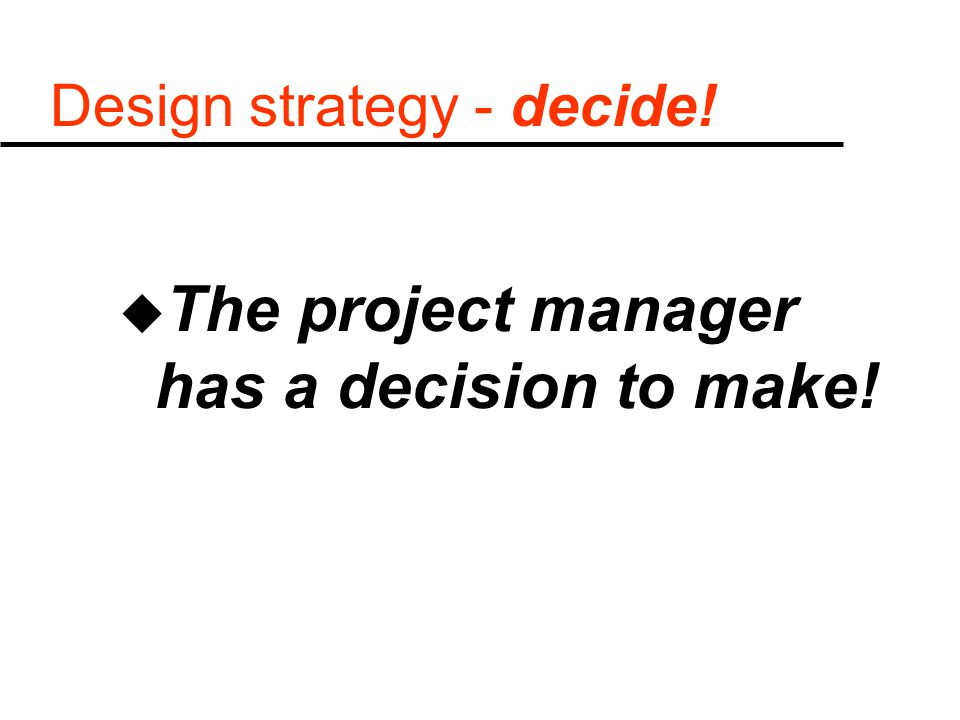 Design strategy - decide! u The project manager has a decision to make!