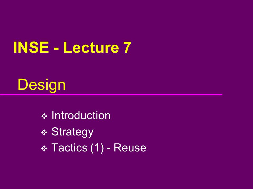 INSE - Lecture 7 Design  Introduction  Strategy  Tactics (1) - Reuse