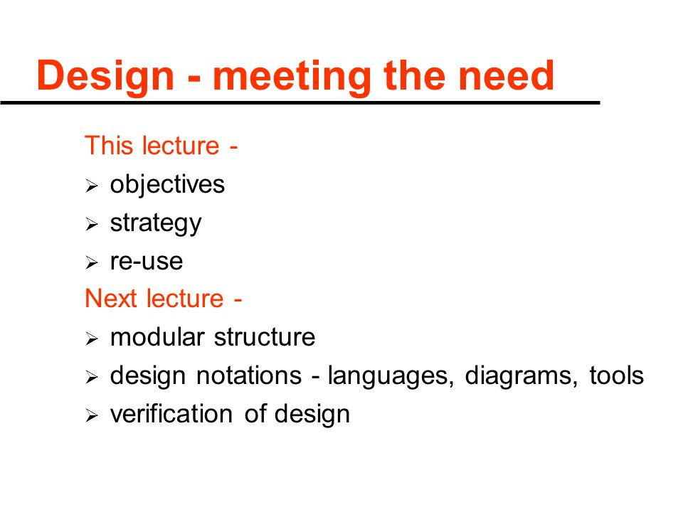 Design - meeting the need This lecture -  objectives  strategy  re-use Next lecture -  modular structure  design notations - languages, diagrams, tools  verification of design