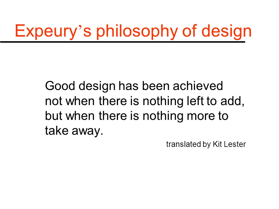 Expeury ' s philosophy of design Good design has been achieved not when there is nothing left to add, but when there is nothing more to take away.