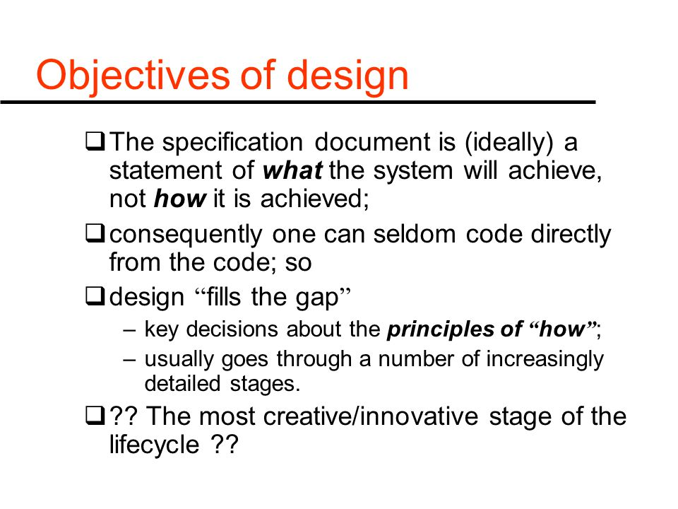 Objectives of design  The specification document is (ideally) a statement of what the system will achieve, not how it is achieved;  consequently one can seldom code directly from the code; so  design fills the gap –key decisions about the principles of how ; –usually goes through a number of increasingly detailed stages.