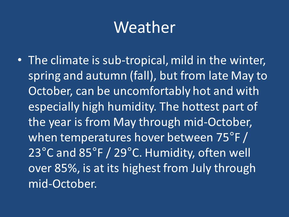 Weather The climate is sub-tropical, mild in the winter, spring and autumn (fall), but from late May to October, can be uncomfortably hot and with especially high humidity.