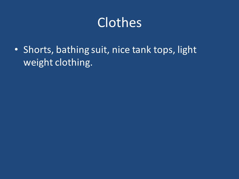 Clothes Shorts, bathing suit, nice tank tops, light weight clothing.