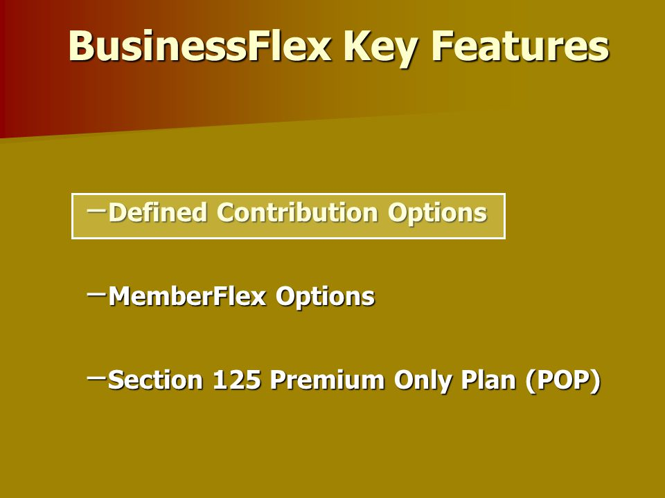 Choice, affordability and Flexibility for your Bottom Line. – Defined Contribution Options – MemberFlex Options – Section 125 Premium Only Plan (POP)