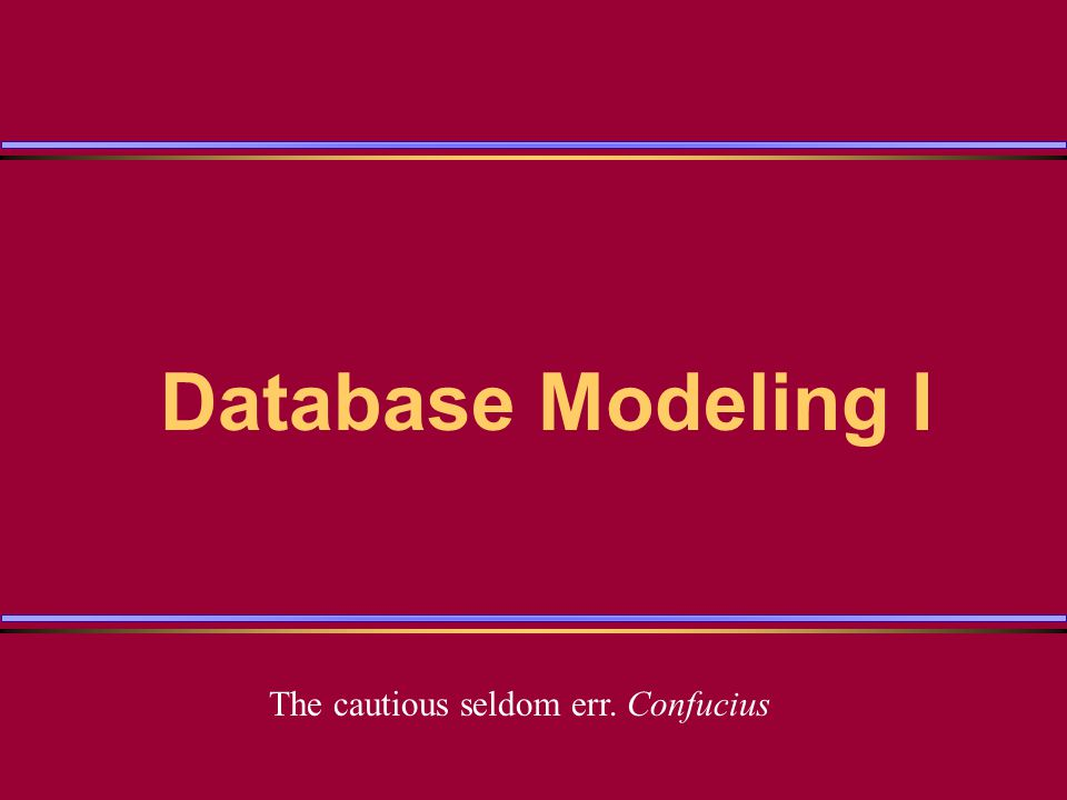 Database Modeling I The cautious seldom err. Confucius
