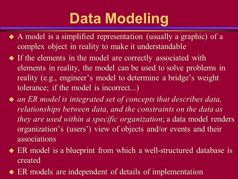 Data Modeling u A model is a simplified representation (usually a graphic) of a complex object in reality to make it understandable u If the elements in the model are correctly associated with elements in reality, the model can be used to solve problems in reality (e.g., engineer's model to determine a bridge's weight tolerance; if the model is incorrect...) u an ER model is integrated set of concepts that describes data, relationships between data, and the constraints on the data as they are used within a specific organization; a data model renders organization's (users') view of objects and/or events and their associations u ER model is a blueprint from which a well-structured database is created u ER models are independent of details of implementation