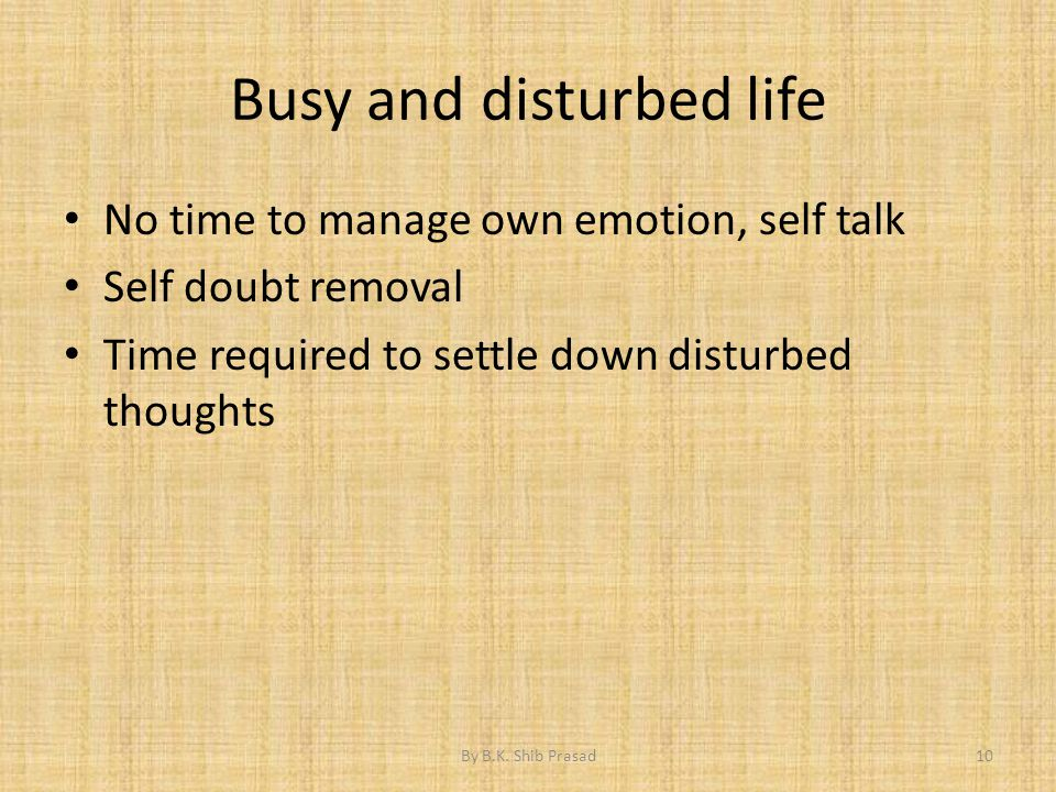 Busy and disturbed life No time to manage own emotion, self talk Self doubt removal Time required to settle down disturbed thoughts 10By B.K. Shib Pra