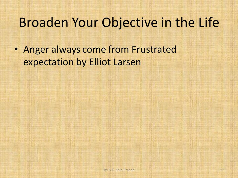 Broaden Your Objective in the Life Anger always come from Frustrated expectation by Elliot Larsen 17By B.K. Shib Prasad