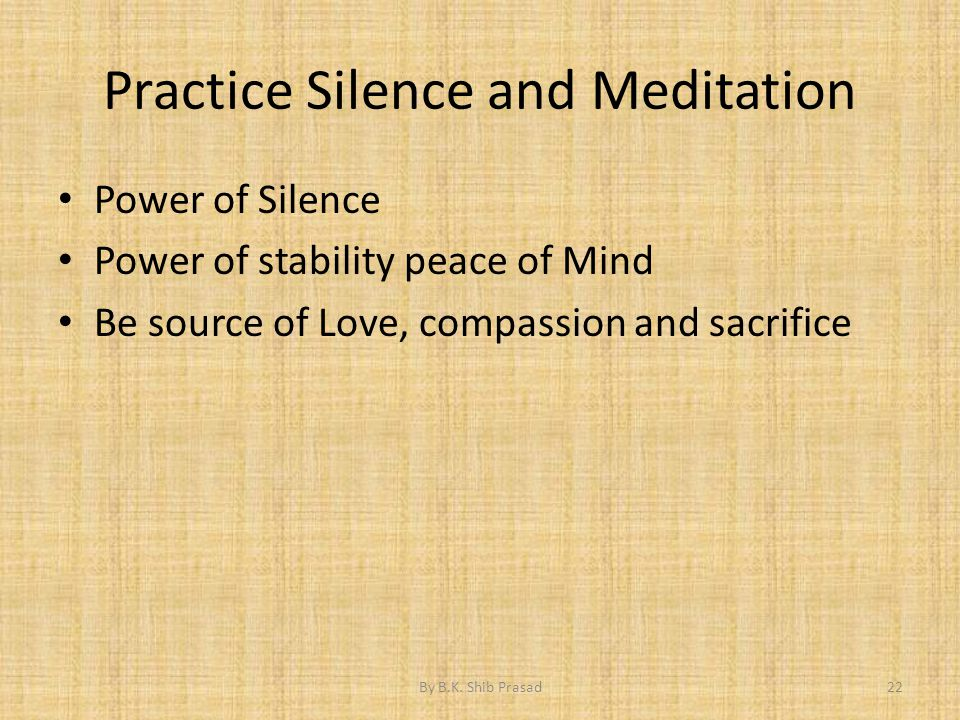 Practice Silence and Meditation Power of Silence Power of stability peace of Mind Be source of Love, compassion and sacrifice 22By B.K. Shib Prasad
