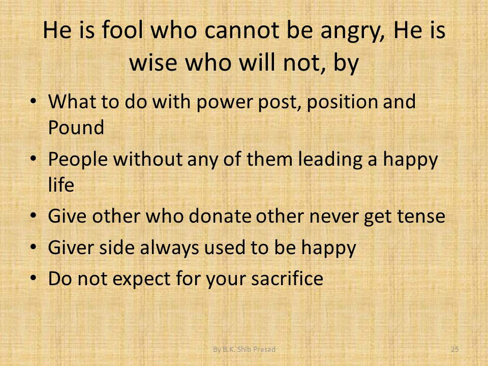 He is fool who cannot be angry, He is wise who will not, by What to do with power post, position and Pound People without any of them leading a happy