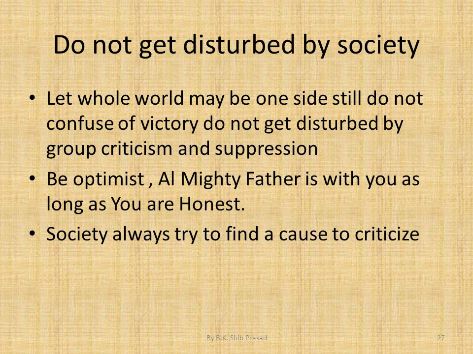 Do not get disturbed by society Let whole world may be one side still do not confuse of victory do not get disturbed by group criticism and suppressio