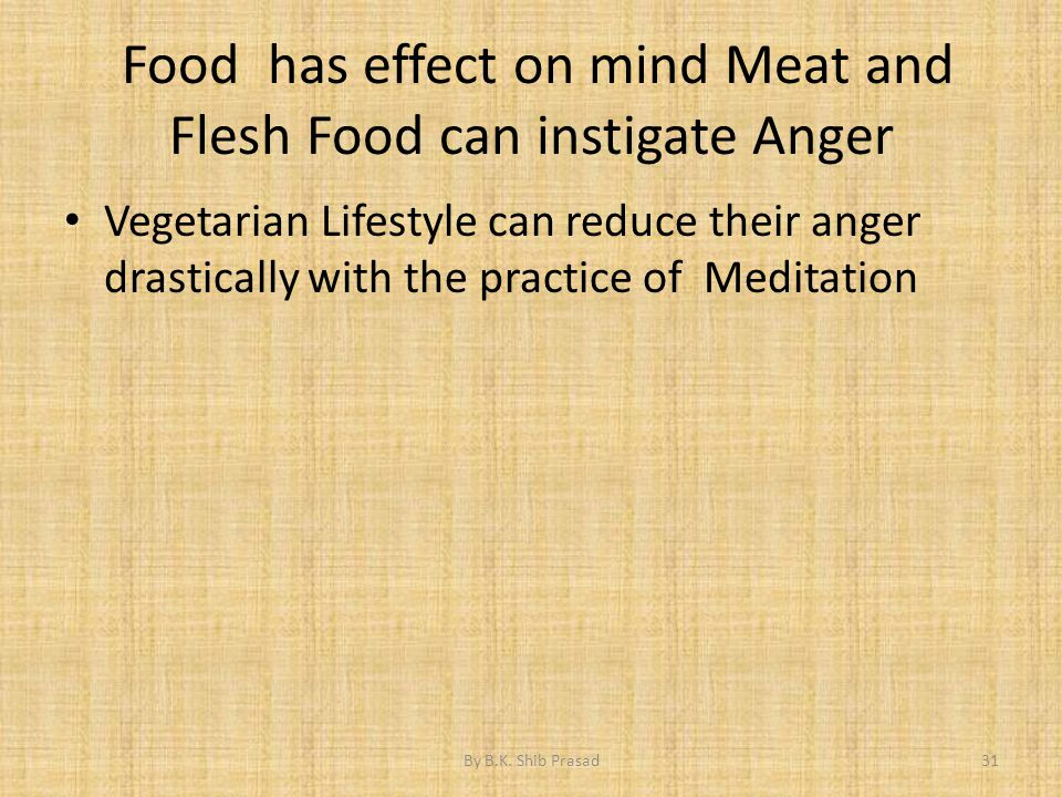 Food has effect on mind Meat and Flesh Food can instigate Anger Vegetarian Lifestyle can reduce their anger drastically with the practice of Meditatio