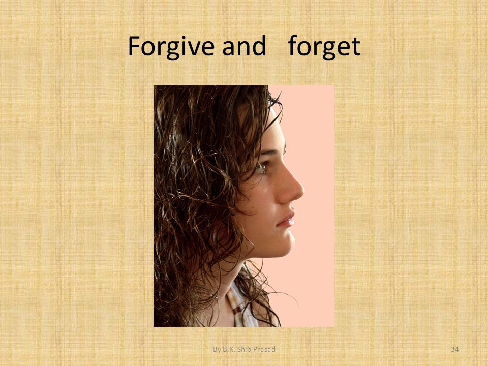 Forgive and forget 34By B.K. Shib Prasad
