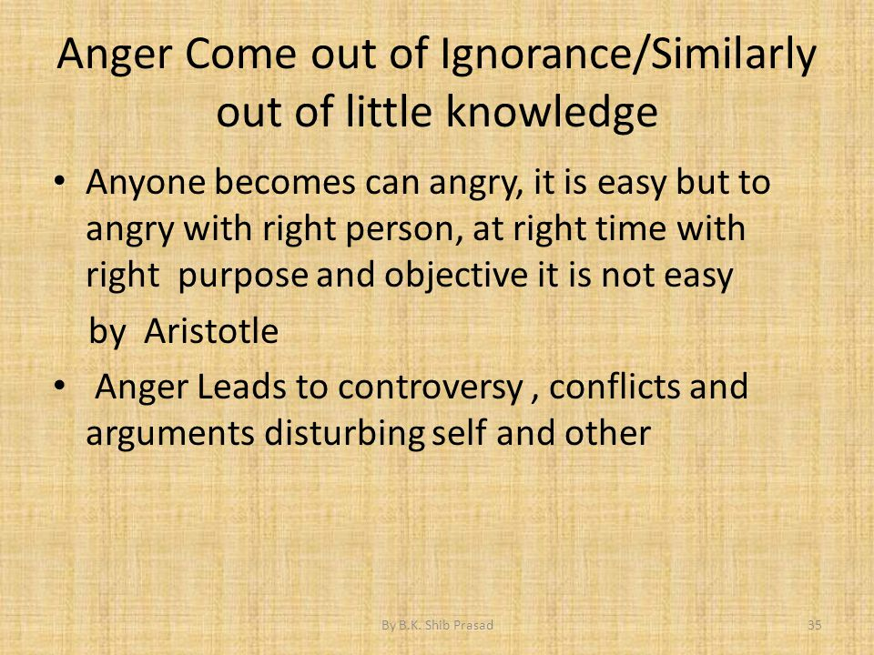 Anger Come out of Ignorance/Similarly out of little knowledge Anyone becomes can angry, it is easy but to angry with right person, at right time with