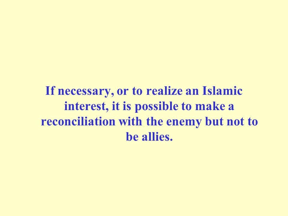 If necessary, or to realize an Islamic interest, it is possible to make a reconciliation with the enemy but not to be allies.
