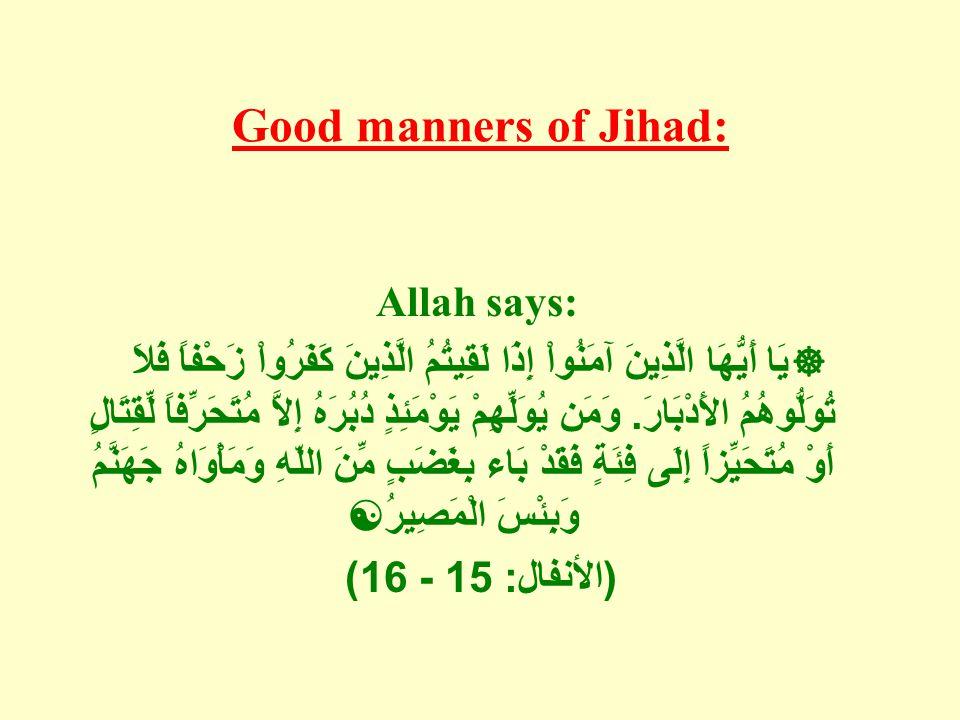 Good manners of Jihad: Allah says:  يَا أَيُّهَا الَّذِينَ آمَنُواْ إِذَا لَقِيتُمُ الَّذِينَ كَفَرُواْ زَحْفاً فَلاَ تُوَلُّوهُمُ الأَدْبَارَ.