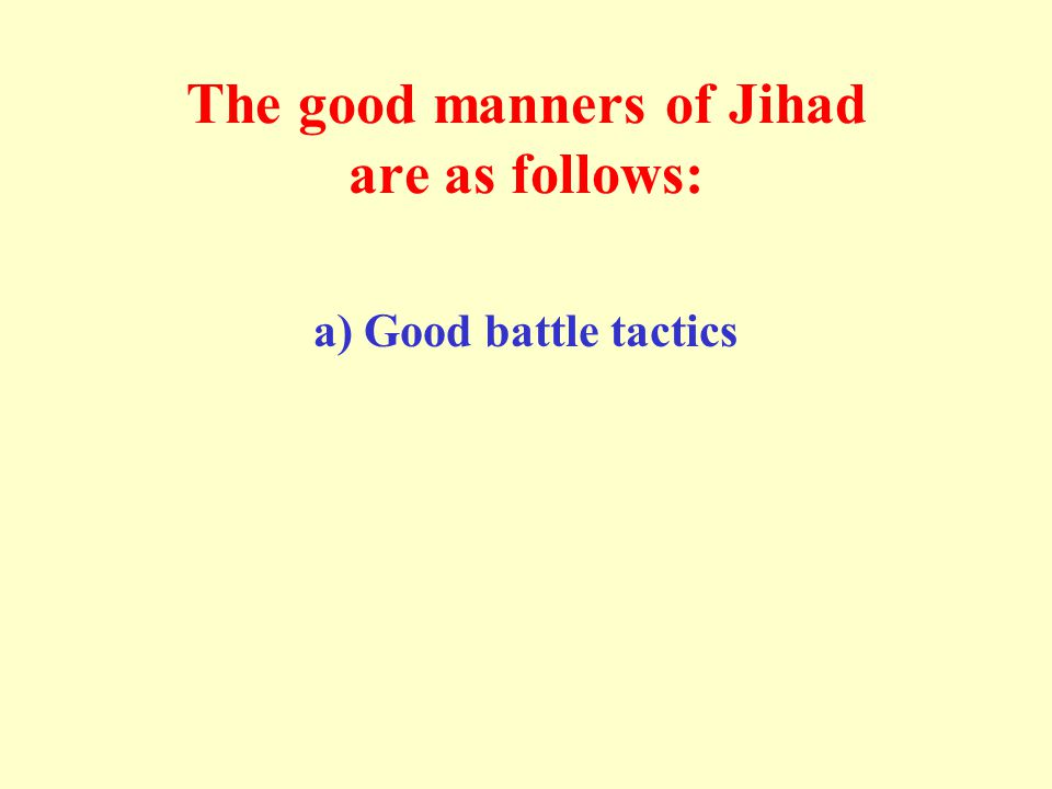 The good manners of Jihad are as follows: a) Good battle tactics
