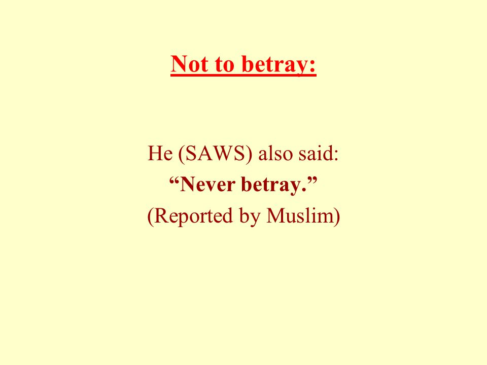 Not to betray: He (SAWS) also said: Never betray. (Reported by Muslim)