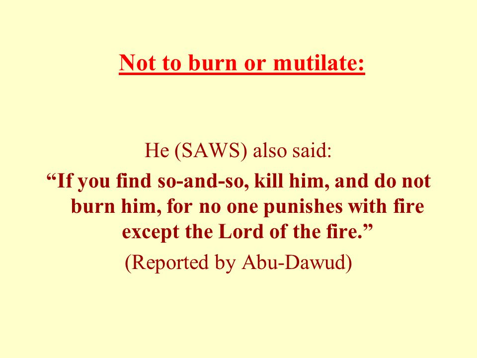 Not to burn or mutilate: He (SAWS) also said: If you find so-and-so, kill him, and do not burn him, for no one punishes with fire except the Lord of the fire. (Reported by Abu-Dawud)