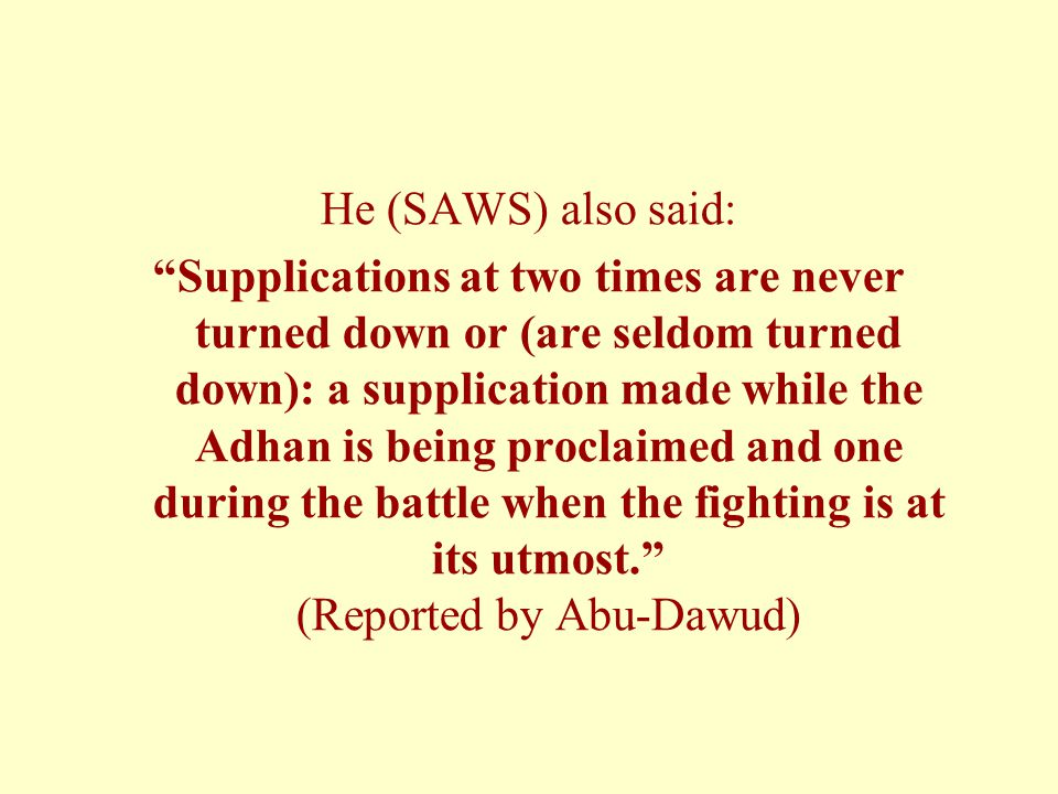 He (SAWS) also said: Supplications at two times are never turned down or (are seldom turned down): a supplication made while the Adhan is being proclaimed and one during the battle when the fighting is at its utmost. (Reported by Abu-Dawud)