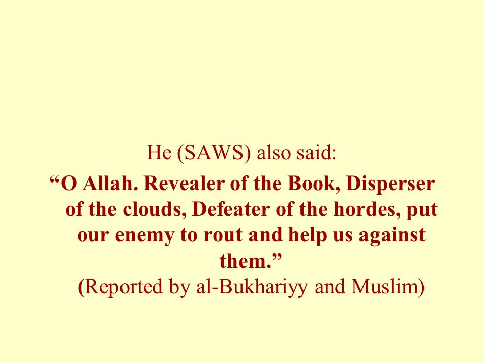 "He (SAWS) also said: ""O Allah. Revealer of the Book, Disperser of the clouds, Defeater of the hordes, put our enemy to rout and help us against them."""