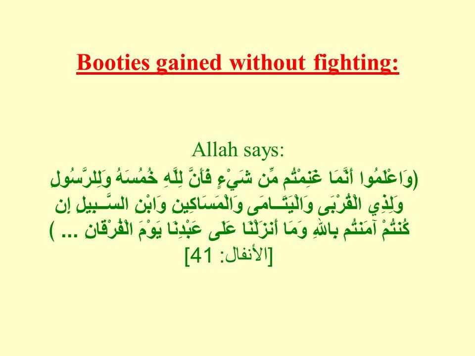 Booties gained without fighting: Allah says: ﴿وَاعْلَمُوا أَنَّمَا غَنِمْتُم مِّن شَيْءٍ فَأَنَّ لِلَّهِ خُمُسَهُ وَلِلرَّسُولِ وَلِذِي الْقُرْبَى وَالْيَتَــامَى وَالْمَسَاكِينِ وَابْنِ السَّــبِيلِ إِن كُنتُمْ آمَنتُم بِاللهِ وَمَا أَنزَلْنَا عَلَى عَبْدِنَا يَوْمَ الْفُرْقَانِ...