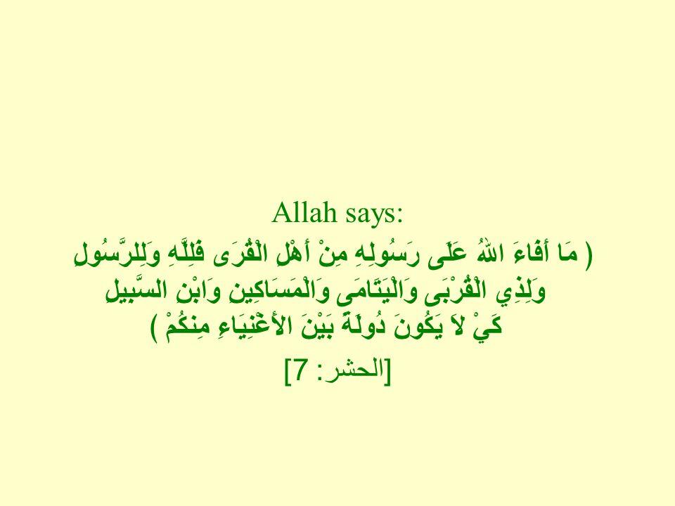 Allah says: ﴿ مَا أَفَاءَ اللهُ عَلَى رَسُولِهِ مِنْ أَهْلِ الْقُرَى فَلِلَّهِ وَلِلرَّسُولِ وَلِذِي الْقُرْبَى وَالْيَتَامَى وَالْمَسَاكِينِ وَابْنِ السَّبِيلِ كَيْ لاَ يَكُونَ دُولَةً بَيْنَ الأَغْنِيَاءِ مِنكُمْ ﴾ [ الحشر : 7]