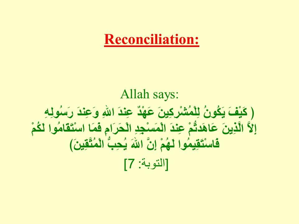 Reconciliation: Allah says: ﴿ كَيْفَ يَكُونُ لِلْمُشْرِكِينَ عَهْدٌ عِندَ اللهِ وَعِندَ رَسُولِهِ إِلاَّ الَّذِينَ عَاهَدتُّمْ عِندَ الْمَسْجِدِ الْحَرَامِ فَمَا اسْتَقَامُوا لَكُمْ فَاسْتَقِيمُوا لَهُمْ إِنَّ اللهَ يُحِبُّ الْمُتَّقِينَ﴾ [ التوبة : 7]