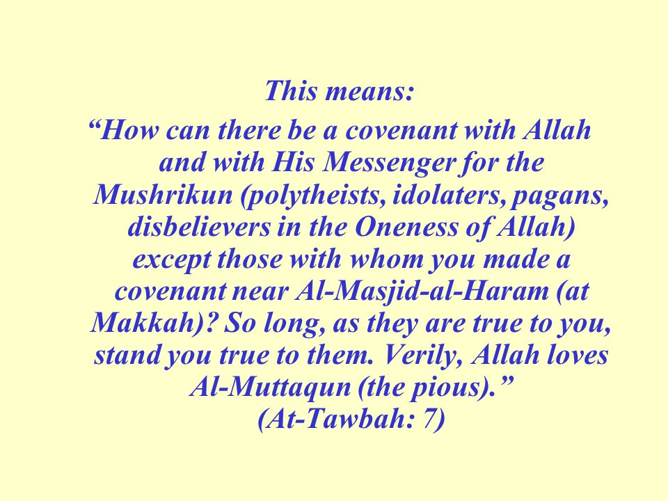 This means: How can there be a covenant with Allah and with His Messenger for the Mushrikun (polytheists, idolaters, pagans, disbelievers in the Oneness of Allah) except those with whom you made a covenant near Al-Masjid-al-Haram (at Makkah).