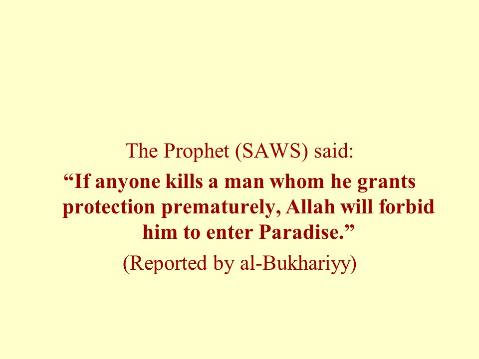 The Prophet (SAWS) said: If anyone kills a man whom he grants protection prematurely, Allah will forbid him to enter Paradise. (Reported by al-Bukhariyy)