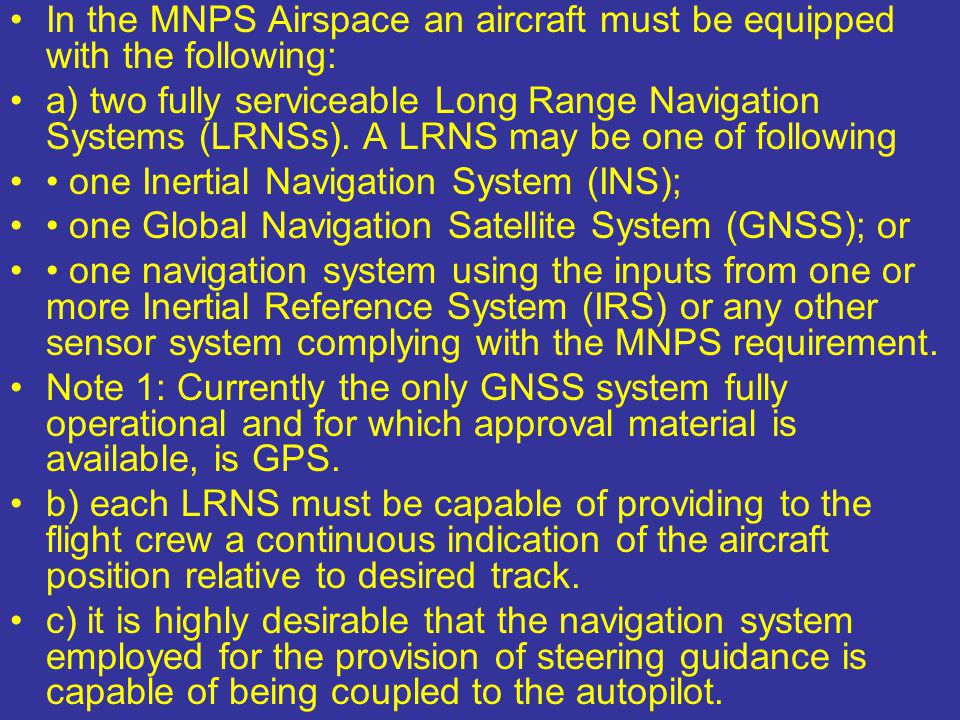 In the MNPS Airspace an aircraft must be equipped with the following: a) two fully serviceable Long Range Navigation Systems (LRNSs). A LRNS may be on