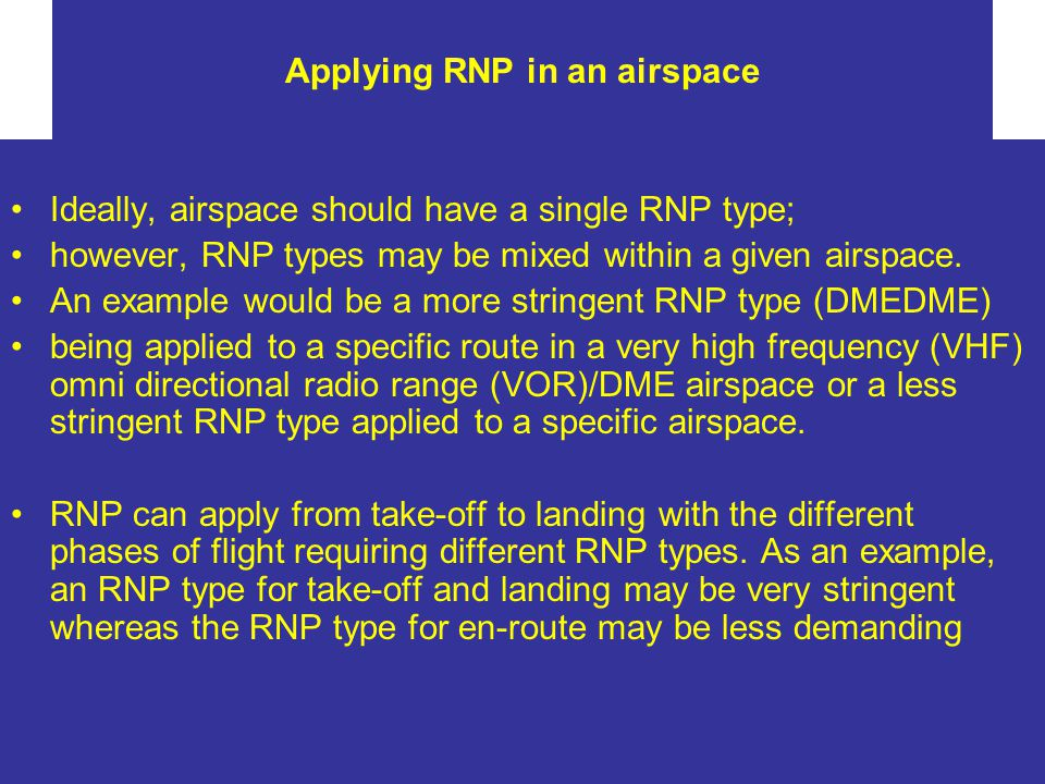 Applying RNP in an airspace Ideally, airspace should have a single RNP type; however, RNP types may be mixed within a given airspace. An example would