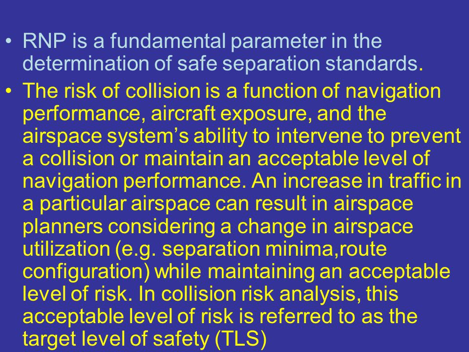 RNP is a fundamental parameter in the determination of safe separation standards. The risk of collision is a function of navigation performance, aircr
