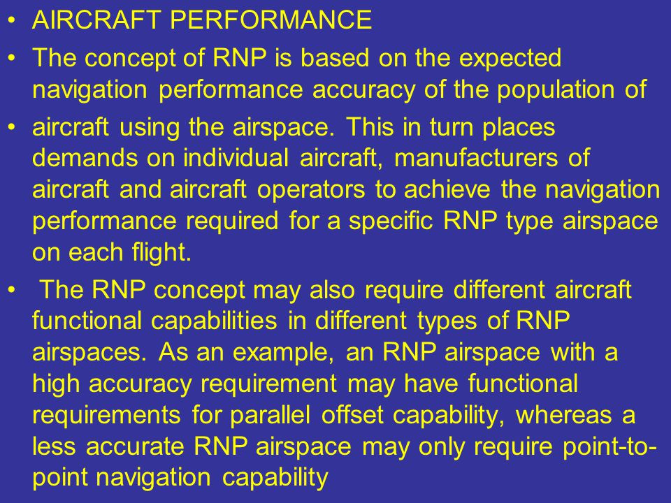 AIRCRAFT PERFORMANCE The concept of RNP is based on the expected navigation performance accuracy of the population of aircraft using the airspace. Thi