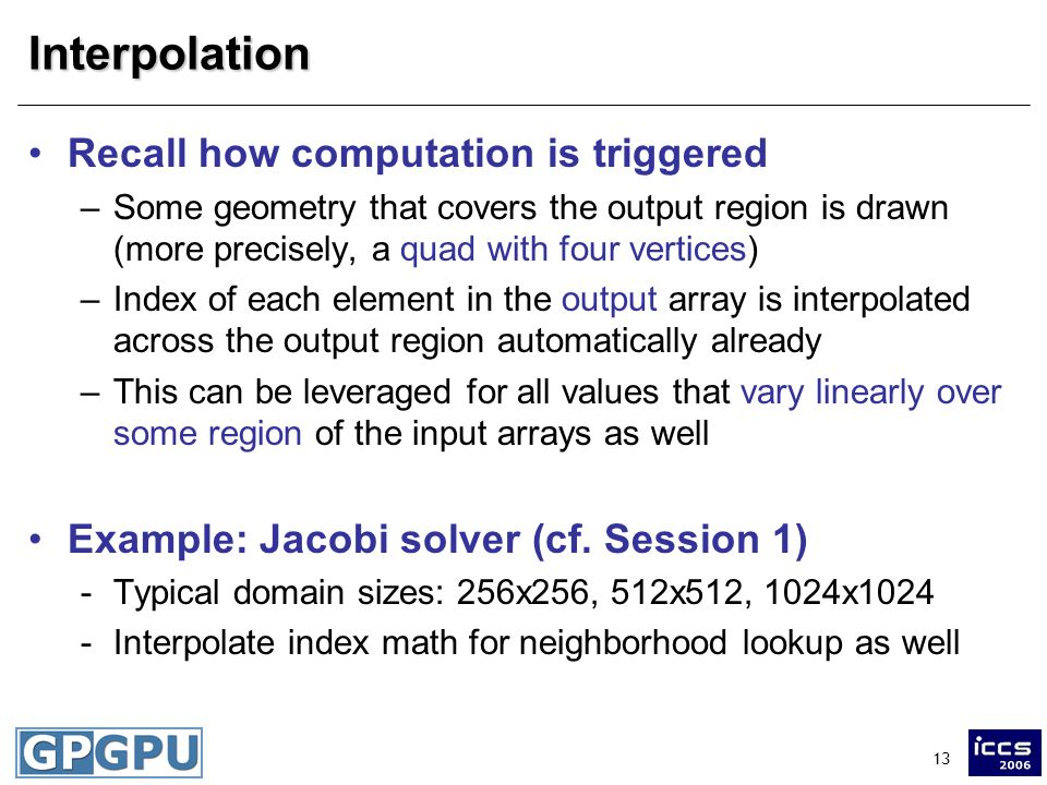 13Interpolation Recall how computation is triggered –Some geometry that covers the output region is drawn (more precisely, a quad with four vertices) –Index of each element in the output array is interpolated across the output region automatically already –This can be leveraged for all values that vary linearly over some region of the input arrays as well Example: Jacobi solver (cf.