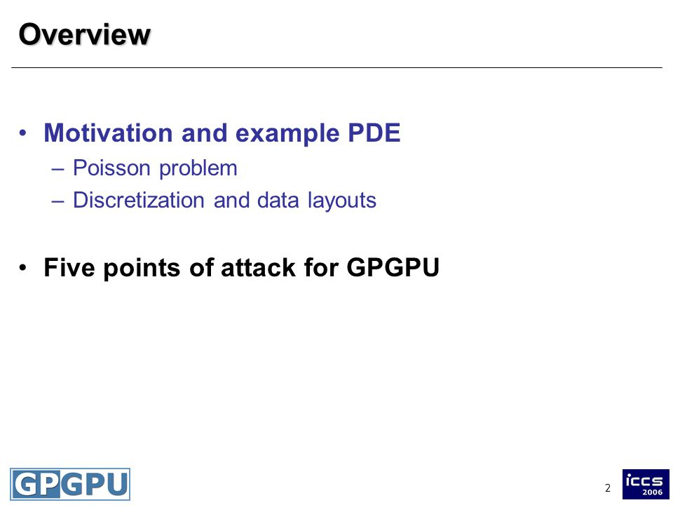 2Overview Motivation and example PDE –Poisson problem –Discretization and data layouts Five points of attack for GPGPU