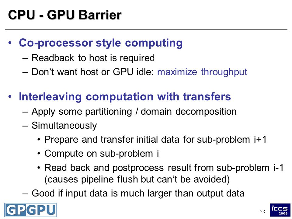 23 CPU - GPU Barrier Co-processor style computing –Readback to host is required –Don't want host or GPU idle: maximize throughput Interleaving computation with transfers –Apply some partitioning / domain decomposition –Simultaneously Prepare and transfer initial data for sub-problem i+1 Compute on sub-problem i Read back and postprocess result from sub-problem i-1 (causes pipeline flush but can't be avoided) –Good if input data is much larger than output data