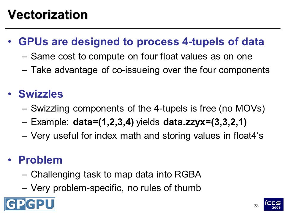 28Vectorization GPUs are designed to process 4-tupels of data –Same cost to compute on four float values as on one –Take advantage of co-issueing over the four components Swizzles –Swizzling components of the 4-tupels is free (no MOVs) –Example: data=(1,2,3,4) yields data.zzyx=(3,3,2,1) –Very useful for index math and storing values in float4's Problem –Challenging task to map data into RGBA –Very problem-specific, no rules of thumb