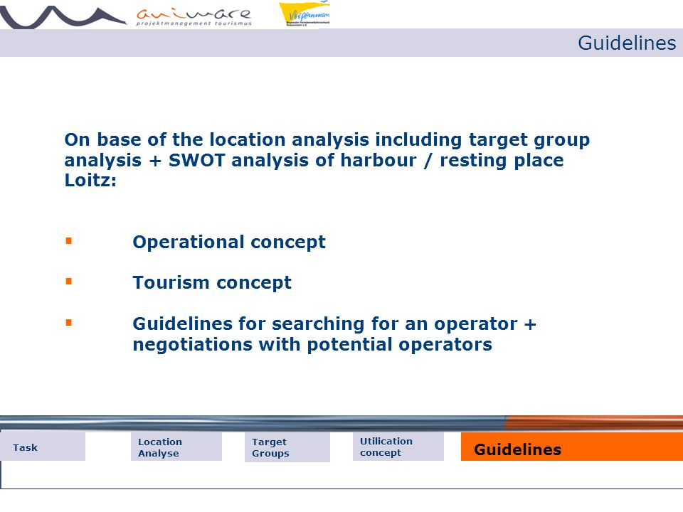 Guidelines Der Markt On base of the location analysis including target group analysis + SWOT analysis of harbour / resting place Loitz:  Operational concept  Tourism concept  Guidelines for searching for an operator + negotiations with potential operators Der Markt Tourist Offers Task Location Analyse Guidelines Target Groups Utilication concept