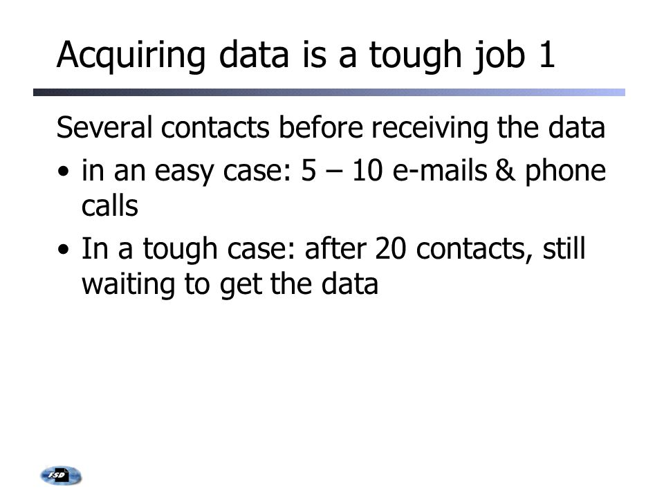 Acquiring data is a tough job 1 Several contacts before receiving the data in an easy case: 5 – 10 e-mails & phone calls In a tough case: after 20 contacts, still waiting to get the data