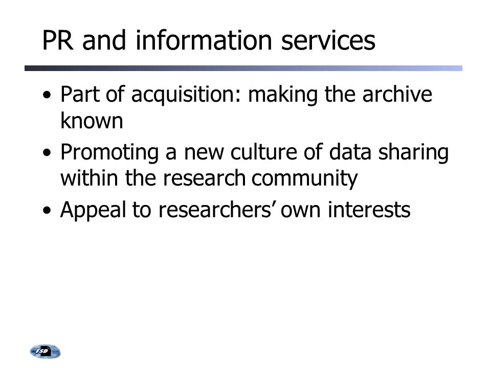 PR and information services Part of acquisition: making the archive known Promoting a new culture of data sharing within the research community Appeal to researchers' own interests