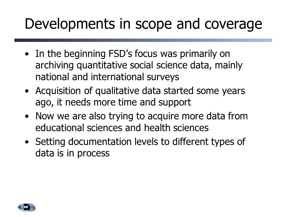 Developments in scope and coverage In the beginning FSD's focus was primarily on archiving quantitative social science data, mainly national and international surveys Acquisition of qualitative data started some years ago, it needs more time and support Now we are also trying to acquire more data from educational sciences and health sciences Setting documentation levels to different types of data is in process