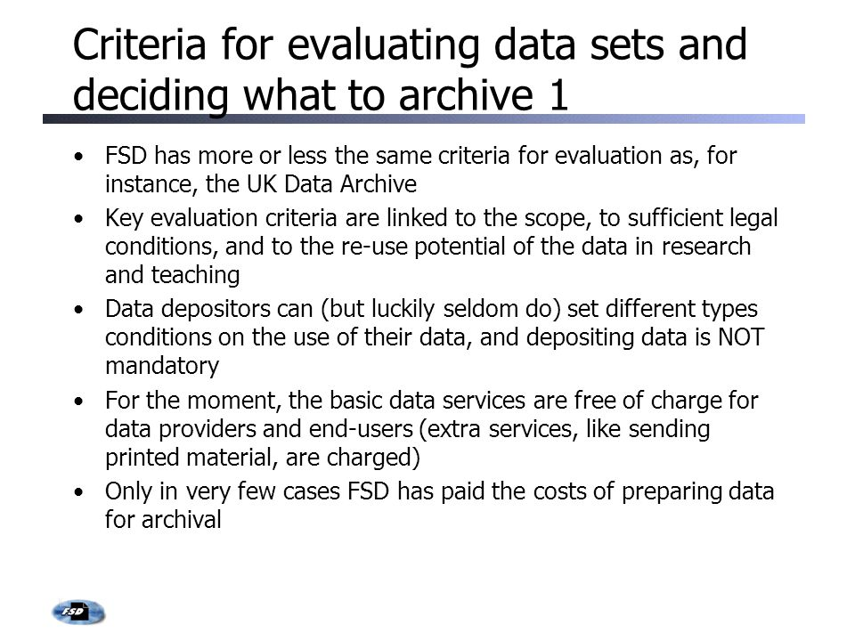 Criteria for evaluating data sets and deciding what to archive 1 FSD has more or less the same criteria for evaluation as, for instance, the UK Data Archive Key evaluation criteria are linked to the scope, to sufficient legal conditions, and to the re-use potential of the data in research and teaching Data depositors can (but luckily seldom do) set different types conditions on the use of their data, and depositing data is NOT mandatory For the moment, the basic data services are free of charge for data providers and end-users (extra services, like sending printed material, are charged) Only in very few cases FSD has paid the costs of preparing data for archival