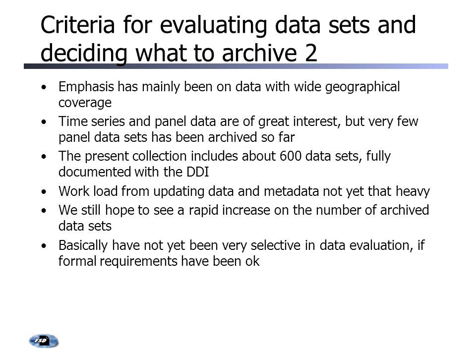Criteria for evaluating data sets and deciding what to archive 2 Emphasis has mainly been on data with wide geographical coverage Time series and panel data are of great interest, but very few panel data sets has been archived so far The present collection includes about 600 data sets, fully documented with the DDI Work load from updating data and metadata not yet that heavy We still hope to see a rapid increase on the number of archived data sets Basically have not yet been very selective in data evaluation, if formal requirements have been ok