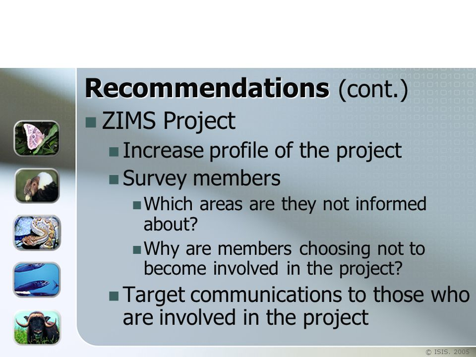 © ISIS. 2005 Recommendations Recommendations (cont.) ZIMS Project Increase profile of the project Survey members Which areas are they not informed abo