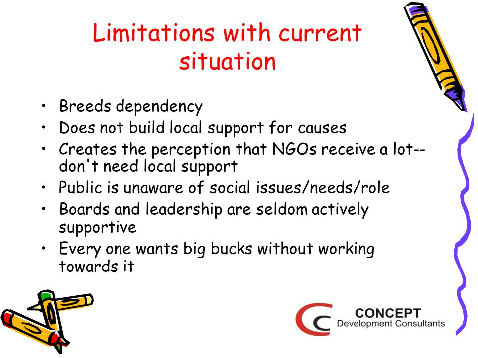 Limitations with current situation Breeds dependency Does not build local support for causes Creates the perception that NGOs receive a lot-- don t need local support Public is unaware of social issues/needs/role Boards and leadership are seldom actively supportive Every one wants big bucks without working towards it