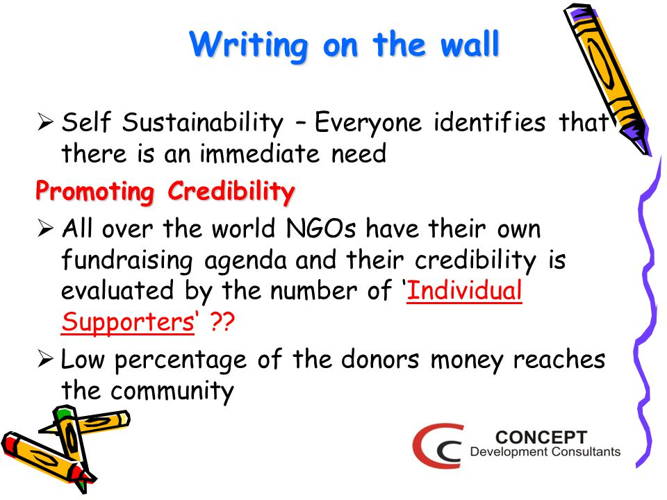 Writing on the wall  Self Sustainability – Everyone identifies that there is an immediate need Promoting Credibility  All over the world NGOs have their own fundraising agenda and their credibility is evaluated by the number of 'Individual Supporters' .