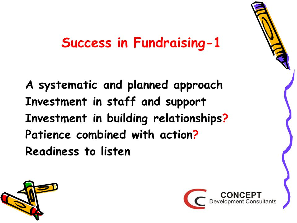 Success in Fundraising-1 A systematic and planned approach Investment in staff and support Investment in building relationships.